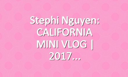 Stephi Nguyen: CALIFORNIA MINI VLOG | 2017