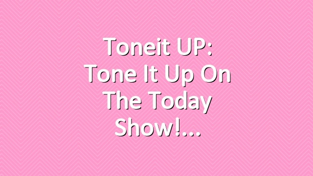 Toneit UP: Tone It Up On The Today Show!