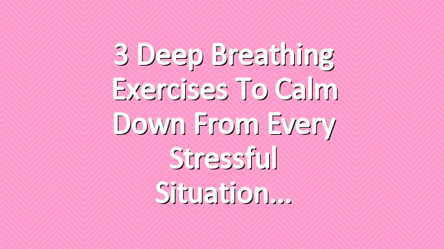 3 Deep Breathing Exercises to Calm Down From Every Stressful Situation