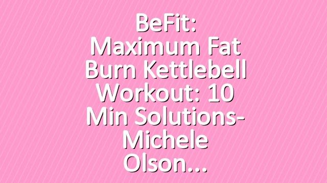 BeFit: Maximum Fat Burn Kettlebell Workout: 10 Min Solutions- Michele Olson