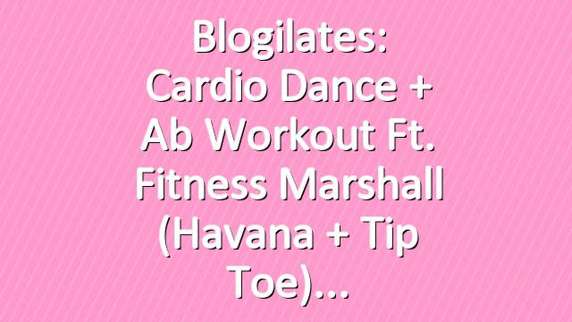Blogilates: Cardio Dance + Ab Workout ft. Fitness Marshall (Havana + Tip Toe)