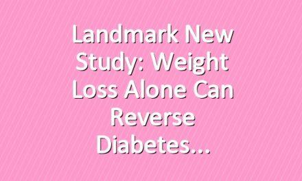 Landmark New Study: Weight Loss Alone Can Reverse Diabetes