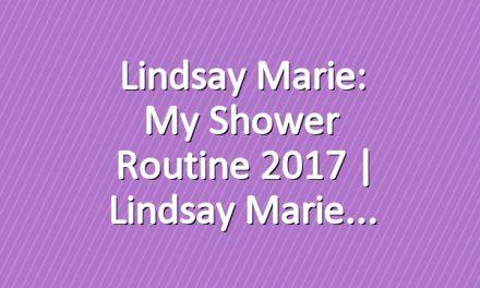 Lindsay Marie: My Shower Routine 2017   Lindsay Marie