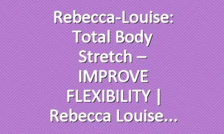 Rebecca-Louise: Total Body Stretch – IMPROVE FLEXIBILITY   Rebecca Louise