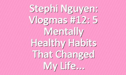 Stephi Nguyen: Vlogmas #12: 5 Mentally Healthy Habits That Changed My Life