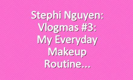 Stephi Nguyen: Vlogmas #3: My Everyday Makeup Routine