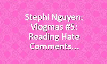 Stephi Nguyen: Vlogmas #5: Reading Hate Comments