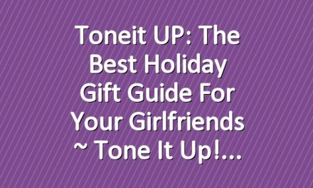 Toneit UP: The Best Holiday Gift Guide For Your Girlfriends ~ Tone It Up!