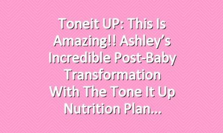 Toneit UP: This Is Amazing!! Ashley's Incredible Post-Baby Transformation With The Tone It Up Nutrition Plan