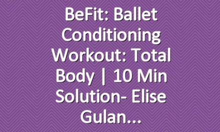 BeFit: Ballet Conditioning Workout: Total Body | 10 Min Solution- Elise Gulan