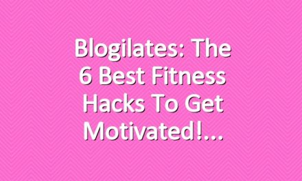 Blogilates: The 6 Best Fitness Hacks to get Motivated!