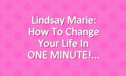 Lindsay Marie: How To Change Your Life in ONE MINUTE!