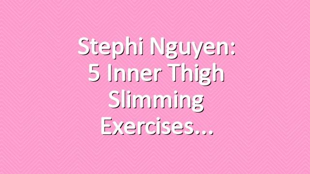 Stephi Nguyen: 5 Inner Thigh Slimming Exercises