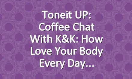 Toneit UP: Coffee Chat with K&K: How Love Your Body Every Day
