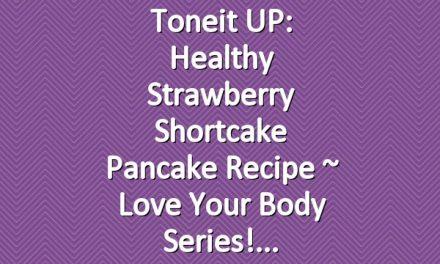 Toneit UP: Healthy Strawberry Shortcake Pancake Recipe ~ Love Your Body Series!