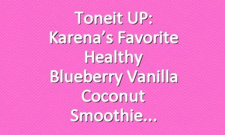 Toneit UP: Karena's Favorite Healthy Blueberry Vanilla Coconut Smoothie