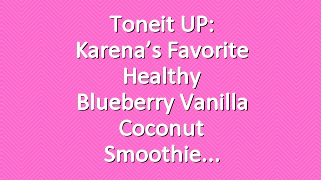 Toneit UP: Karena's Favorite Healthy Blueberry Vanilla Coconut Smoothie