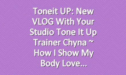 Toneit UP: New VLOG with Your Studio Tone It Up Trainer Chyna ~ How I Show My Body Love