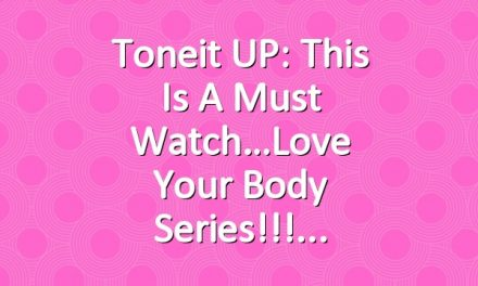 Toneit UP: This Is A Must Watch…Love Your Body Series!!!