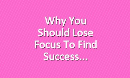 Why You Should Lose Focus to Find Success