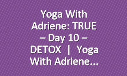 Yoga With Adriene: TRUE – Day 10 – DETOX       Yoga With Adriene