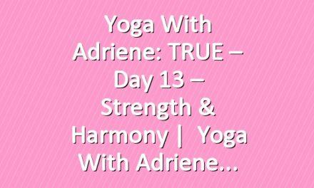 Yoga With Adriene: TRUE – Day 13 – Strength & Harmony  |   Yoga With Adriene
