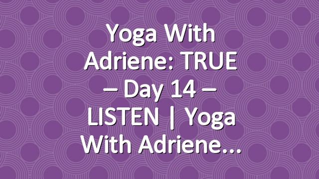 Yoga With Adriene: TRUE – Day 14 – LISTEN  |  Yoga With Adriene