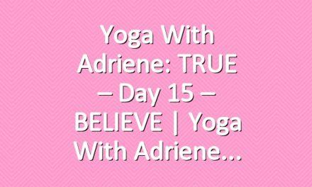Yoga With Adriene: TRUE – Day 15 – BELIEVE     Yoga With Adriene