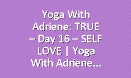 Yoga With Adriene: TRUE – Day 16 – SELF LOVE  |  Yoga With Adriene