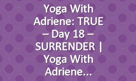 Yoga With Adriene: TRUE – Day 18 – SURRENDER  |  Yoga With Adriene