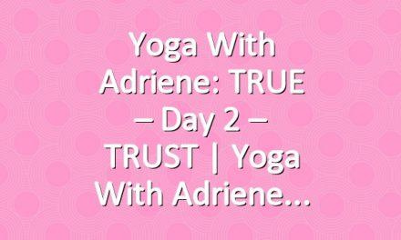 Yoga With Adriene: TRUE – Day 2 – TRUST  |  Yoga With Adriene