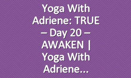 Yoga With Adriene: TRUE – Day 20 – AWAKEN     Yoga With Adriene