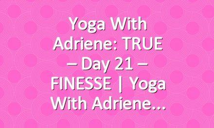 Yoga With Adriene: TRUE – Day 21 – FINESSE  |  Yoga With Adriene