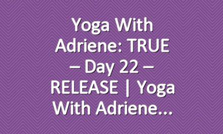 Yoga With Adriene: TRUE – Day 22 – RELEASE  |  Yoga With Adriene