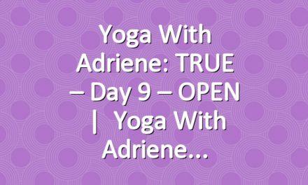 Yoga With Adriene: TRUE – Day 9 – OPEN   |   Yoga With Adriene