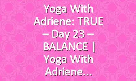 Yoga With Adriene: TRUE – Day 23 – BALANCE  |  Yoga With Adriene