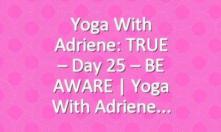 Yoga With Adriene: TRUE – Day 25 – BE AWARE  |  Yoga With Adriene