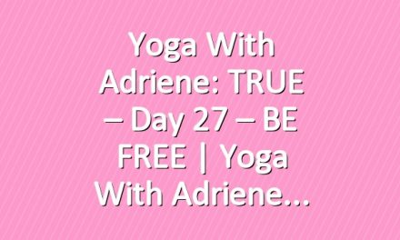 Yoga With Adriene: TRUE – Day 27 – BE FREE  |  Yoga With Adriene