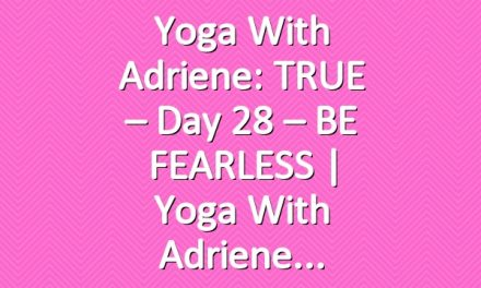 Yoga With Adriene: TRUE – Day 28 – BE FEARLESS  |  Yoga With Adriene