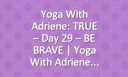 Yoga With Adriene: TRUE – Day 29 – BE BRAVE  |  Yoga With Adriene