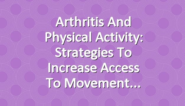 Arthritis and Physical Activity: Strategies to Increase Access to Movement