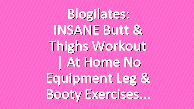 Blogilates: INSANE Butt & Thighs Workout   At Home No Equipment Leg & Booty Exercises
