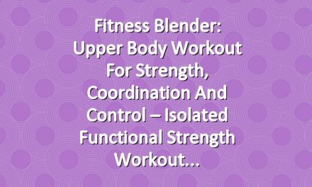 Fitness Blender: Upper Body Workout for Strength, Coordination and Control – Isolated Functional Strength Workout