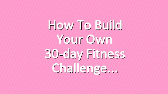 How to Build Your Own 30-day Fitness Challenge