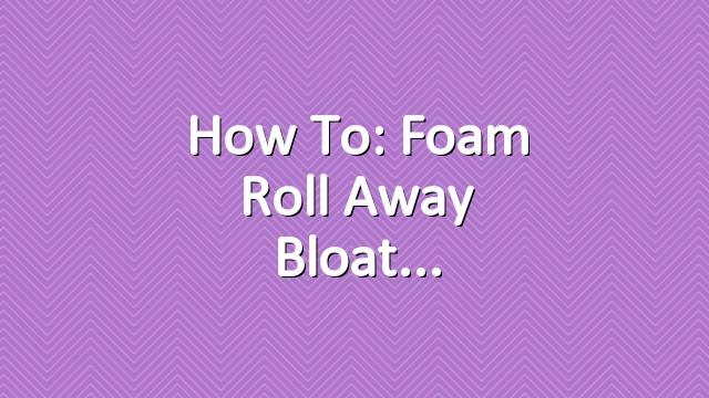 How To: Foam Roll Away Bloat