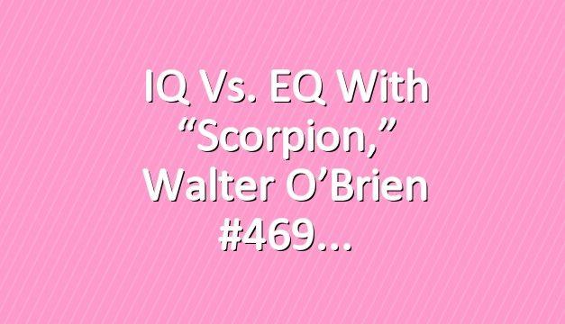 """IQ vs. EQ With """"Scorpion,"""" Walter O'Brien #469"""