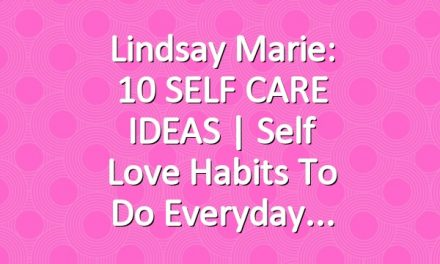 Lindsay Marie: 10 SELF CARE IDEAS | Self Love Habits To Do Everyday
