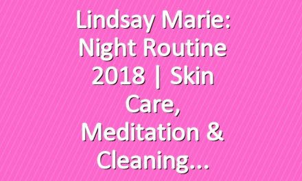 Lindsay Marie: Night Routine 2018 | Skin Care, Meditation & Cleaning