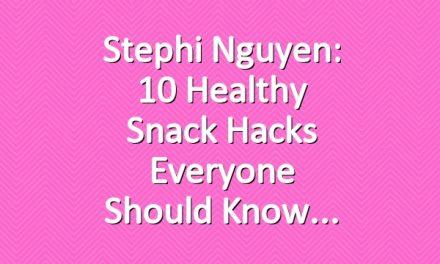 Stephi Nguyen: 10 Healthy Snack Hacks Everyone Should Know