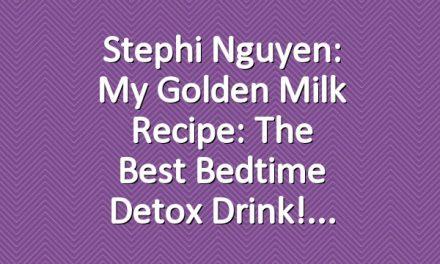 Stephi Nguyen: My Golden Milk Recipe: The Best Bedtime Detox Drink!